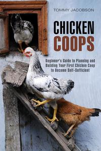 Chicken Coops: Beginner's Guide to Planning and Building Your First Chicken Coop to Become Self-Sufficient
