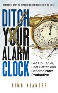 Ditch Your Alarm Clock: Get Up Earlier, Feel Better, and Become More Productive