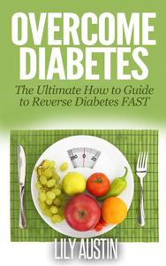Overcome Diabetes - The Ultimate How to Guide to Reverse Diabetes FAST