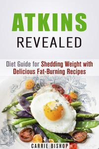 Atkins Revealed: Diet Guide for Shedding Weight with Delicious Fat-Burning Recipes