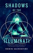Shadows of the Illuminati: The Religious, Financial and Political Beliefs of the Secret Government & The New World Order Conspiracy