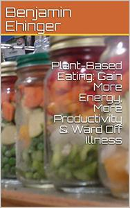 Plant-Based Eating: Gain More Energy, More Productivity & Ward Off Illness