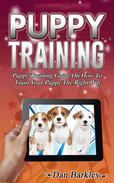 Puppy Training: Puppy Training Guide On How To Train Your Puppy The Right Way