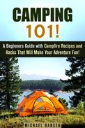 Camping 101!: A Beginners Guide with Campfire Recipes and Hacks That Will Make Your Adventure Fun!