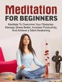 Meditation For Beginners: Meditate To Overcome Your Obstacles, Manage Stress Better, Increase Productivity, And Achieve a Silent Awakening