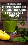 Depurarsi in 10 giorni con i frullati verdi. Scoprite le 50 nuove ricette per dormire subito meglio!