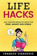 Life Hacks: 1001 Clever Ideas to Save You Time, Money and Stress