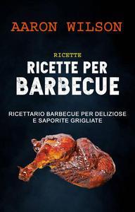 Ricette: Ricette Per Barbecue: Ricettario Barbecue Per Deliziose E Saporite Grigliate
