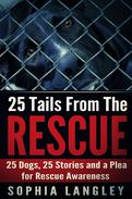 25 Tails From The Rescue: 25 Dogs, 25 Stories and a Plea for Rescue Awareness