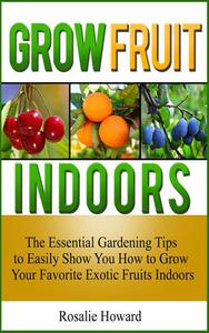Grow Fruit Indoors: The Essential Gardening Tips to Easily Show You How to Grow Your Favorite Exotic Fruits Indoors