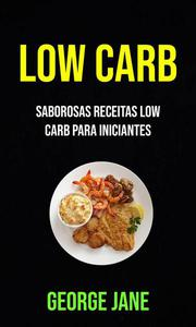 Low Carb: Saborosas Receitas Low Carb Para Iniciantes