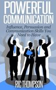 Powerful Communication: Influence, Persuasion and Communication Skills You Need to Have