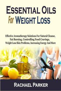 Essential Oils For Weight Loss: Effective Aromatherapy Solutions For Natural Cleanse, Fat Burning, Controlling Food Cravings, Weight Loss Skin Problems, Increasing Energy And More