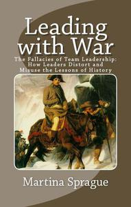 Leading with War: The Fallacies of Team Leadership: How Leaders Distort and Misuse the Lessons of History