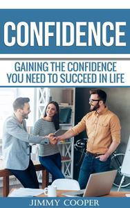 Confidence: Gaining the Confidence You Need to Succeed in Life