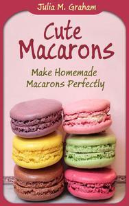 Cute Macarons : Make Homemade Macarons Perfectly