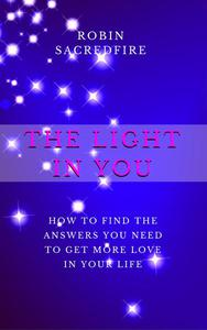 The Light in You: How to Find the Answers You Need to Get More Love in Your Life