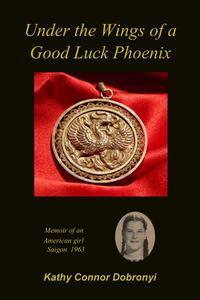 Under the Wings of a Good Luck Phoenix: Memoir of an American Girl in Saigon 1963