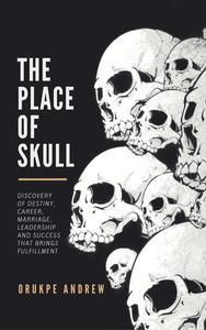 The Place of Skull: Discovery of Destiny, Career, Marriage, Leadership and Success that brings Fulfillment