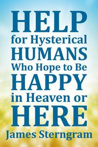 Help for Hysterical Humans Who Hope to Be Happy in Heaven or Here