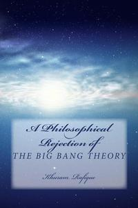 A Philosophical Rejection of The Big Bang Theory