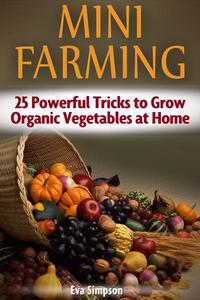 Mini Farming: 25 Powerful Tricks to Grow Organic Vegetables at Home