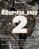 Bipolar-2: Exposed! Bipolar Disorder Symptoms...The Secret Why Your Relationship Is Disordered And The Early Detection Tips For Bipolar Medication!