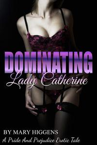 Dominating Lady Catherine: A Pride And Prejudice Erotic Tale