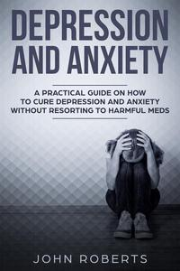 Depression and Anxiety: A Practical Guide on How to Cure Depression and Anxiety Without Resorting to Harmful Meds