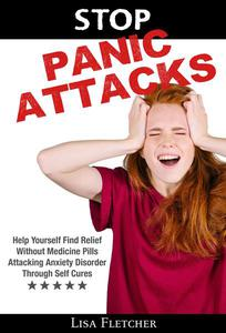 Stop Panic Attacks: Help Yourself Find Relief Without Medicine Pills; Attacking Anxiety Disorder Through Self Cures