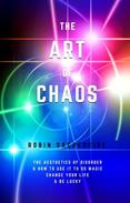 The Art of Chaos: The Aesthetics of Disorder and How to Use It to Do Magic, Change Your Life and Be Lucky