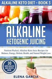 Alkaline Ketogenic Juicing: Nutrient-Packed, Alkaline-Keto Juice Recipes for Balance, Energy, Holistic Health, and Natural Weight Loss