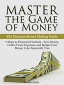 Master the Game of Money: The Ultimate Money Making Guide: 7 Steps to Financial Freedom - Save Money, Control Your Expenses And Budget Your Money to be financially Free