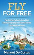 Fly For Free: Practical Tips You Need to Know About Getting Cheaper Flights and Travel The World Like The Rich and Famous