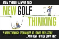 New Golf Thinking: 7 Breakthrough Techniques to Lower Any Score...and How to Stop Slow Play