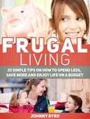 Frugal Living: 25 Simple Tips on How to Spend Less, Save More and Enjoy Life on a Budget