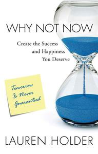 Why Not Now: Create the Success and Happiness You Deserve