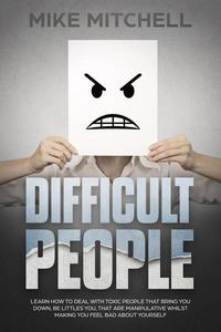 Difficult People: Learn How To Deal With Toxic People That Bring You Down, Be Littles You, That Are Manipulative Whilst Making You Feel Bad About Yourself