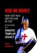 Give Me Money: How I Got Rich and You Can Be Too by Following the Knights Templar Legacy