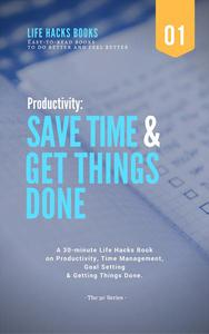Productivity: Save Time & Get Things Done - A 30-minute Life Hacks Book on Productivity, Time Management, Goal Setting and Getting Things Done.