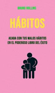 Hábitos: Acaba Con Tus Malos Hábitos En El Poderoso Libro Del Éxito