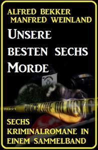Unsere besten sechs Morde: Sechs Kriminalromane in einem Sammelband