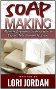 Soap Making: Absolute Beginners Guide on How to Easily Make Handmade Soaps