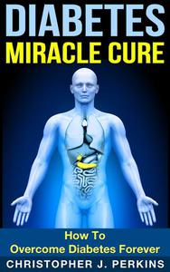 Diabetes Miracle Cure: How To Overcome Diabetes Forever