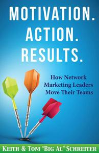 Motivation. Action. Results. : How Network Marketing Leaders Move Their Teams