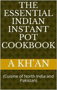 The Essential Indian Instant Pot Cookbook (Cuisine of North India and Pakistan)