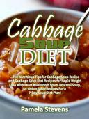 Cabbage Soup Diet: The Nutritious Tips for Cabbage Soup Recipe and Cabbage Soup Diet Recipes for Rapid Weight Loss With Exact Mushroom Soup, Broccoli Soup, or Onion Soup Recipes for a 7-Day Soup Diet