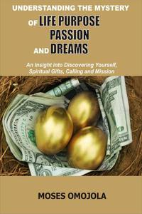 Understanding The Mystery Of Life Purpose, Passion And Dreams: An Insight Into Discovering Yourself, Spiritual Gifts, Calling And Mission