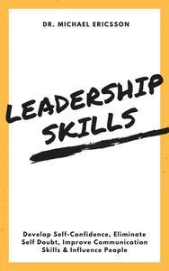 Leadership Skills: Develop Self-Confidence, Eliminate Self Doubt, Improve Communication Skills & Influence People