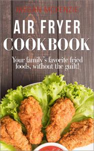 Air Fryer Cookbook: Your Family's Favorite Fried Foods, Without the Guilt!